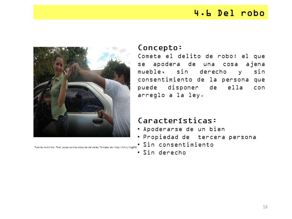 4.6 Del robo 18 Concepto: Comete el delito de robo: el que se apodera de una cosa ajena mueble, sin derecho y sin consentimiento de la persona que pue