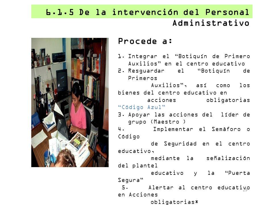 6.1.5 De la intervención del Personal Administrativo 29 Procede a: 1.Integrar el Botiquín de Primero Auxilios en el centro educativo 2.Resguardar el B