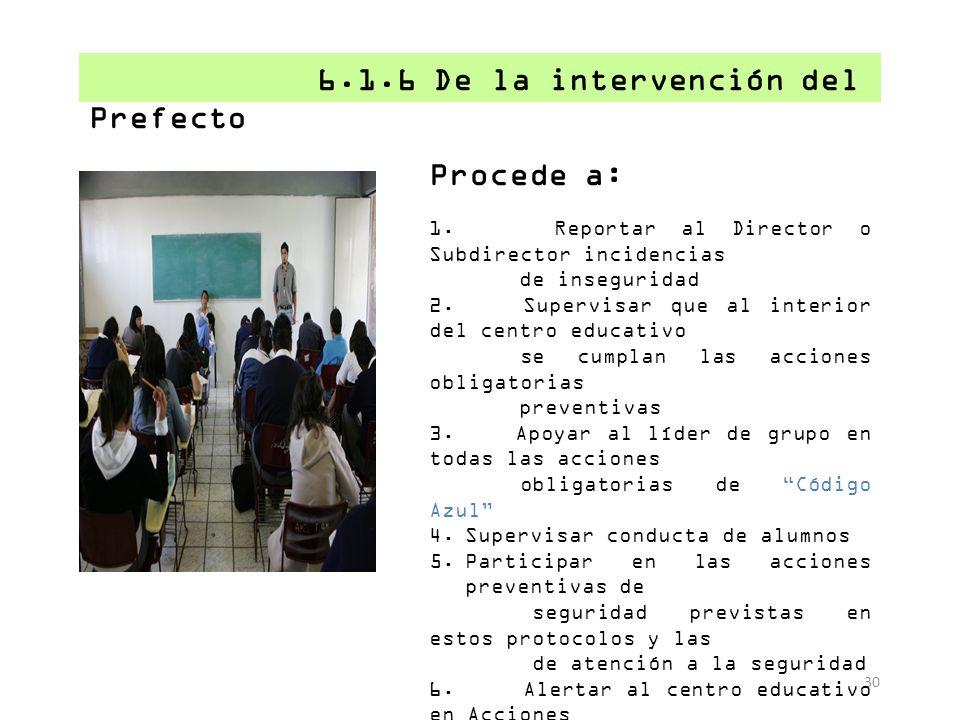 30 6.1.6 De la intervención del Prefecto Procede a: 1. Reportar al Director o Subdirector incidencias de inseguridad 2. Supervisar que al interior del