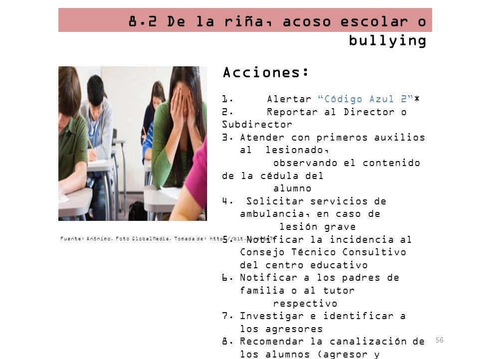 56 8.2 De la riña, acoso escolar o bullying Acciones: 1. Alertar Código Azul 2* 2. Reportar al Director o Subdirector 3.Atender con primeros auxilios