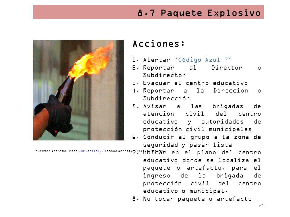 61 8.7 Paquete Explosivo Acciones: 1.Alertar Código Azul 7 2.Reportar al Director o Subdirector 3.Evacuar el centro educativo 4.Reportar a la Direcció