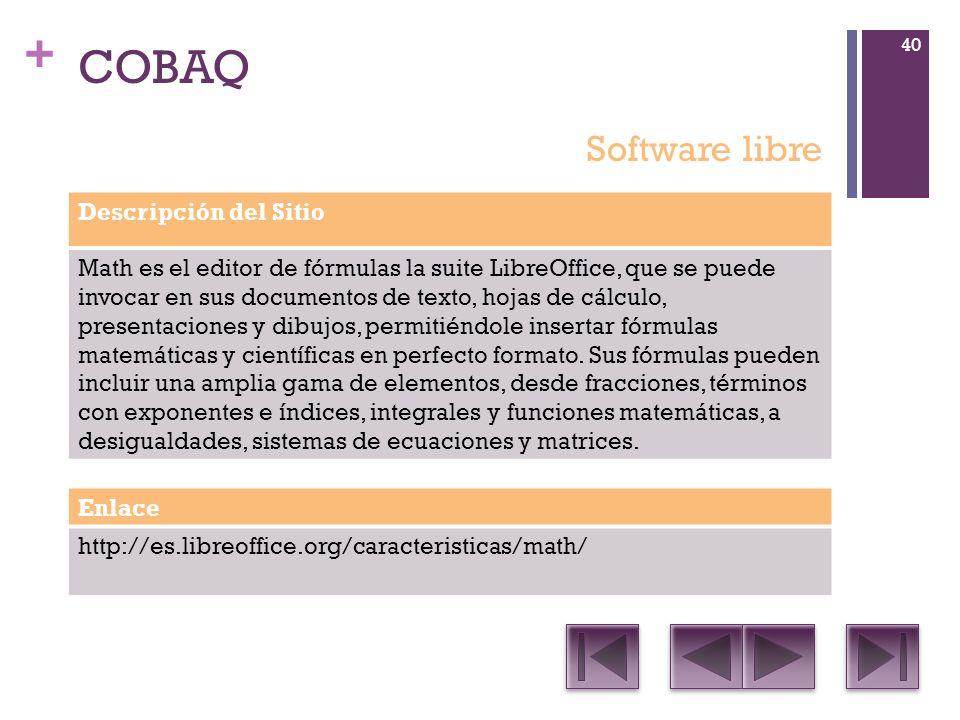 + COBAQ Descripción del Sitio Math es el editor de fórmulas la suite LibreOffice, que se puede invocar en sus documentos de texto, hojas de cálculo, presentaciones y dibujos, permitiéndole insertar fórmulas matemáticas y científicas en perfecto formato.