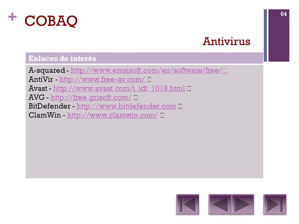 + COBAQ Enlaces de interés A-squared - http://www.emsisoft.com/en/software/free/ http://www.emsisoft.com/en/software/free/ AntiVir - http://www.free-av.com/ http://www.free-av.com/ Avast - http://www.avast.com/i_idt_1018.html http://www.avast.com/i_idt_1018.html AVG - http://free.grisoft.com/ http://free.grisoft.com/ BitDefender - http://www.bitdefender.com http://www.bitdefender.com ClamWin - http://www.clamwin.com/ http://www.clamwin.com/ Antivirus 64