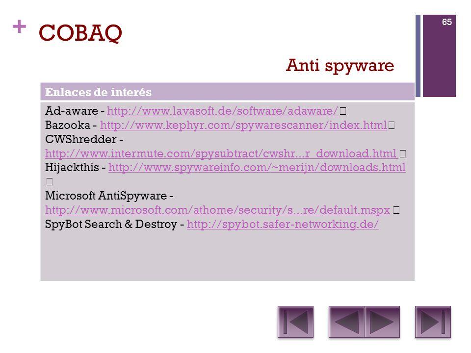 + COBAQ Enlaces de interés Ad-aware - http://www.lavasoft.de/software/adaware/ http://www.lavasoft.de/software/adaware/ Bazooka - http://www.kephyr.com/spywarescanner/index.html http://www.kephyr.com/spywarescanner/index.html CWShredder - http://www.intermute.com/spysubtract/cwshr...r_download.html http://www.intermute.com/spysubtract/cwshr...r_download.html Hijackthis - http://www.spywareinfo.com/~merijn/downloads.html http://www.spywareinfo.com/~merijn/downloads.html Microsoft AntiSpyware - http://www.microsoft.com/athome/security/s...re/default.mspx http://www.microsoft.com/athome/security/s...re/default.mspx SpyBot Search & Destroy - http://spybot.safer-networking.de/http://spybot.safer-networking.de/ Anti spyware 65