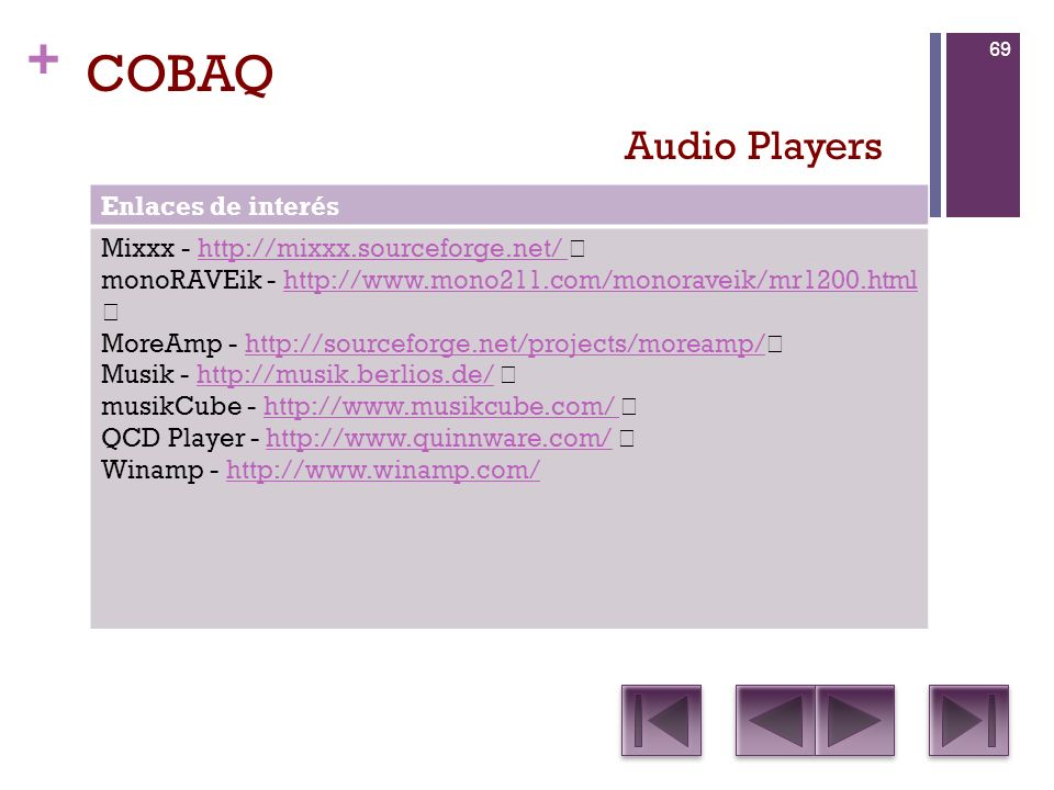 + COBAQ Enlaces de interés Mixxx - http://mixxx.sourceforge.net/ http://mixxx.sourceforge.net/ monoRAVEik - http://www.mono211.com/monoraveik/mr1200.html http://www.mono211.com/monoraveik/mr1200.html MoreAmp - http://sourceforge.net/projects/moreamp/ http://sourceforge.net/projects/moreamp/ Musik - http://musik.berlios.de/ http://musik.berlios.de/ musikCube - http://www.musikcube.com/ http://www.musikcube.com/ QCD Player - http://www.quinnware.com/ http://www.quinnware.com/ Winamp - http://www.winamp.com/http://www.winamp.com/ Audio Players 69
