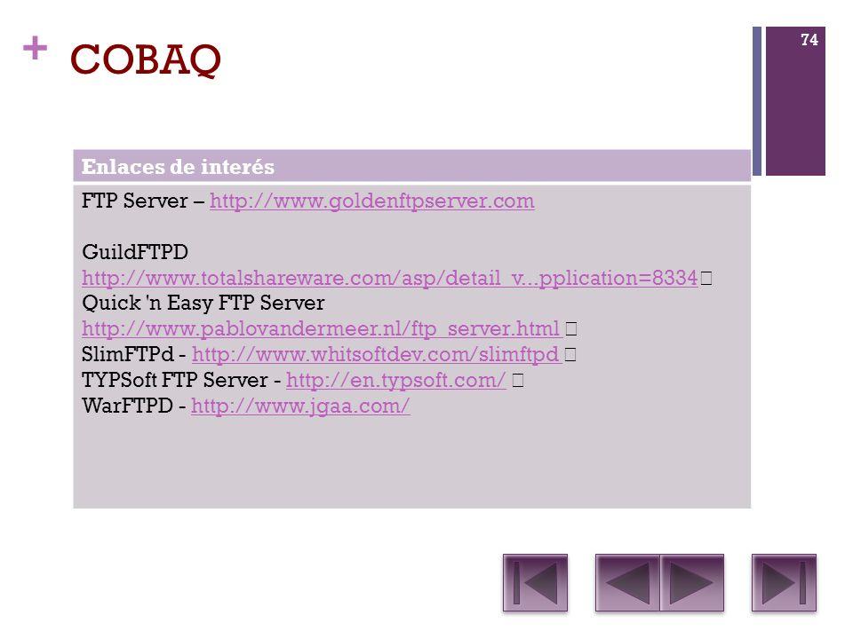 + COBAQ Enlaces de interés FTP Server – http://www.goldenftpserver.comhttp://www.goldenftpserver.com GuildFTPD http://www.totalshareware.com/asp/detail_v...pplication=8334 http://www.totalshareware.com/asp/detail_v...pplication=8334 Quick n Easy FTP Server http://www.pablovandermeer.nl/ftp_server.html SlimFTPd - http://www.whitsoftdev.com/slimftpd http://www.whitsoftdev.com/slimftpd TYPSoft FTP Server - http://en.typsoft.com/ http://en.typsoft.com/ WarFTPD - http://www.jgaa.com/http://www.jgaa.com/ 74