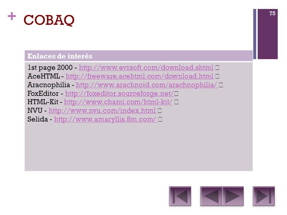 + COBAQ Enlaces de interés 1st page 2000 - http://www.evrsoft.com/download.shtml http://www.evrsoft.com/download.shtml AceHTML - http://freeware.acehtml.com/download.html http://freeware.acehtml.com/download.html Aracnophilia - http://www.arachnoid.com/arachnophilia/ http://www.arachnoid.com/arachnophilia/ FoxEditor - http://foxeditor.sourceforge.net/ http://foxeditor.sourceforge.net/ HTML-Kit - http://www.chami.com/html-kit/ http://www.chami.com/html-kit/ NVU - http://www.nvu.com/index.html http://www.nvu.com/index.html Selida - http://www.amaryllis.8m.com/ http://www.amaryllis.8m.com/ 75