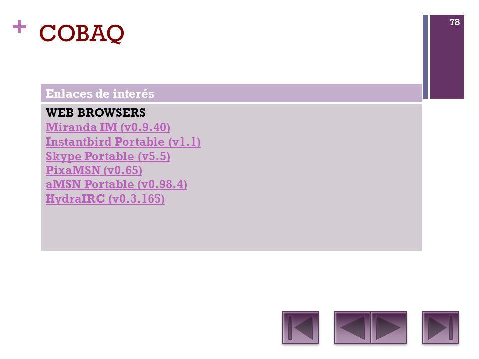 + COBAQ Enlaces de interés WEB BROWSERS Miranda IM (v0.9.40) Instantbird Portable (v1.1) Skype Portable (v5.5) PixaMSN (v0.65) aMSN Portable (v0.98.4) HydraIRC (v0.3.165) 78