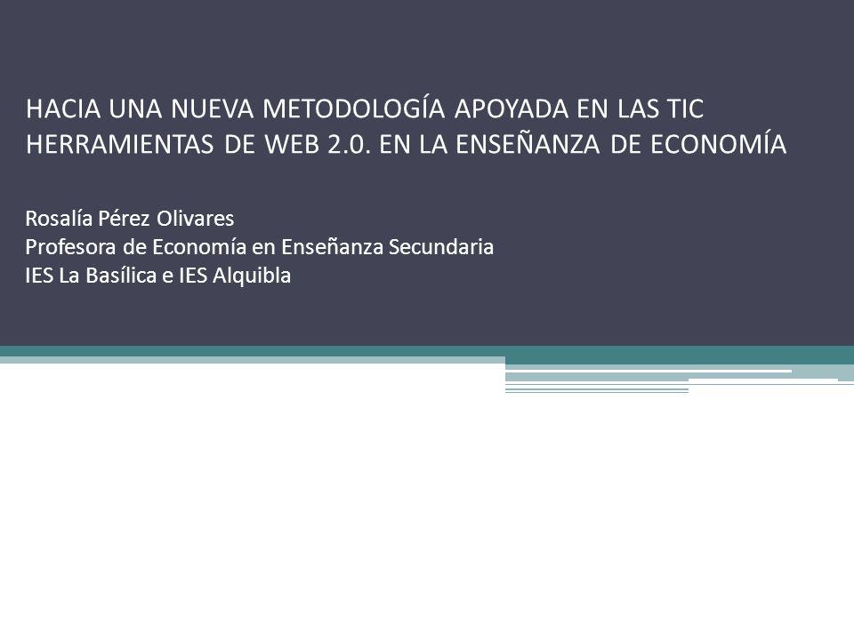 HACIA UNA NUEVA METODOLOGÍA APOYADA EN LAS TIC HERRAMIENTAS DE WEB 2.0. EN LA ENSEÑANZA DE ECONOMÍA Rosalía Pérez Olivares. Profesora de Economía en E