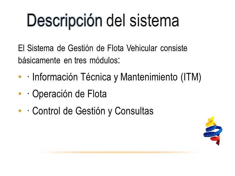 El Sistema de Gestión de Flota Vehicular consiste básicamente en tres módulos : · Información Técnica y Mantenimiento (ITM) · Operación de Flota · Control de Gestión y Consultas