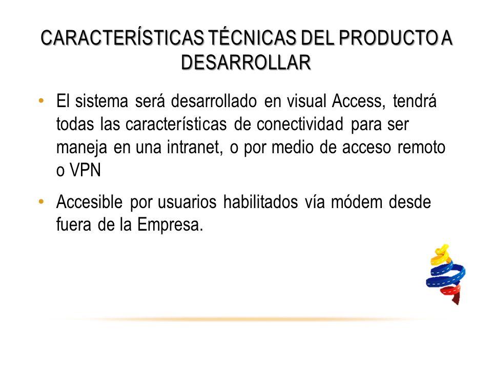CARACTERÍSTICAS TÉCNICAS DEL PRODUCTO A DESARROLLAR El sistema será desarrollado en visual Access, tendrá todas las características de conectividad para ser maneja en una intranet, o por medio de acceso remoto o VPN Accesible por usuarios habilitados vía módem desde fuera de la Empresa.