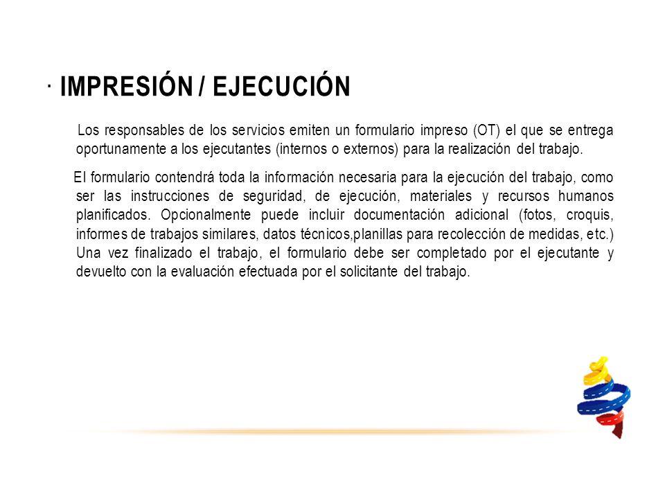 · IMPRESIÓN / EJECUCIÓN Los responsables de los servicios emiten un formulario impreso (OT) el que se entrega oportunamente a los ejecutantes (internos o externos) para la realización del trabajo.
