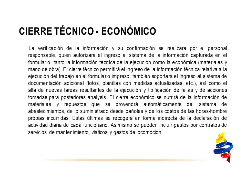 CIERRE TÉCNICO - ECONÓMICO La verificación de la información y su confirmación se realizara por el personal responsable, quien autorizara el ingreso al sistema de la información capturada en el formulario, tanto la información técnica de la ejecución como la económica (materiales y mano de obra).