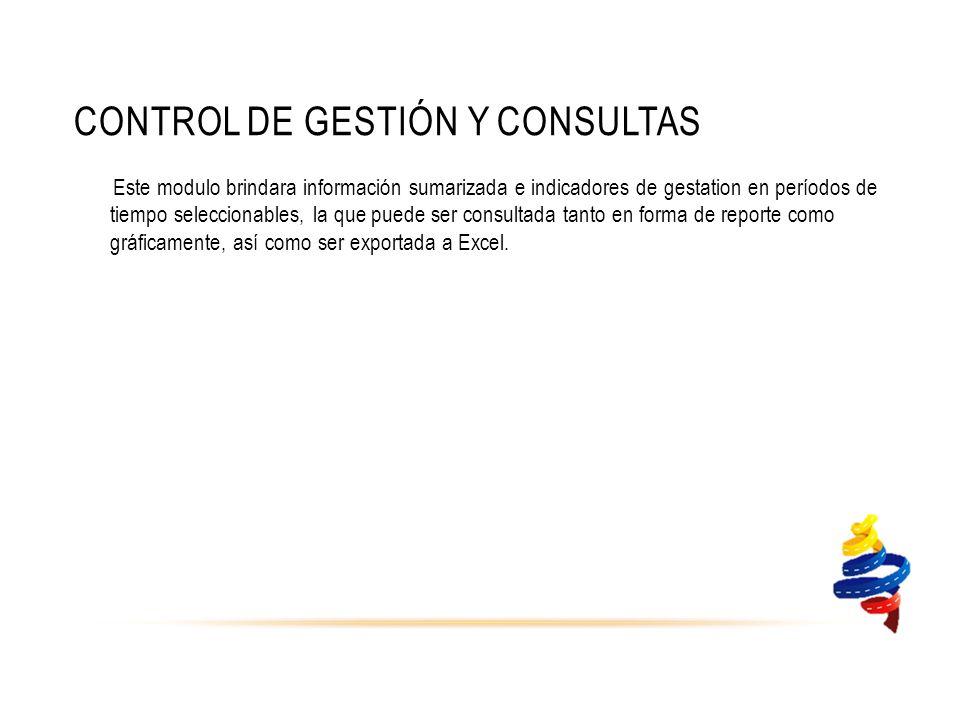CONTROL DE GESTIÓN Y CONSULTAS Este modulo brindara información sumarizada e indicadores de gestation en períodos de tiempo seleccionables, la que puede ser consultada tanto en forma de reporte como gráficamente, así como ser exportada a Excel.