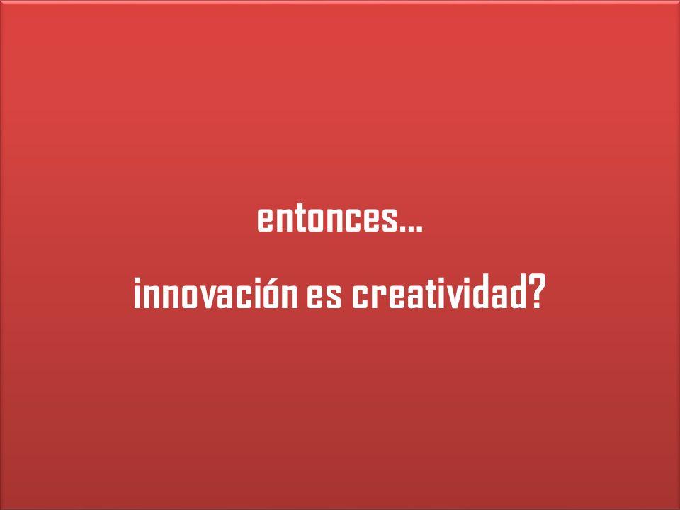 entonces… innovación es creatividad? entonces… innovación es creatividad?