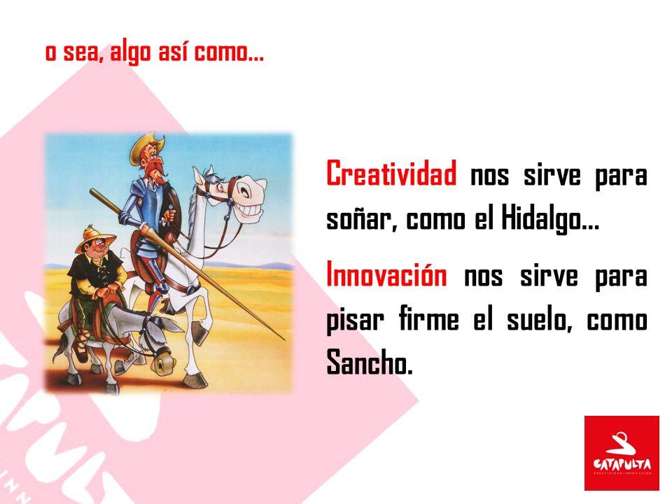 o sea, algo así como… Creatividad nos sirve para soñar, como el Hidalgo… Innovación nos sirve para pisar firme el suelo, como Sancho.