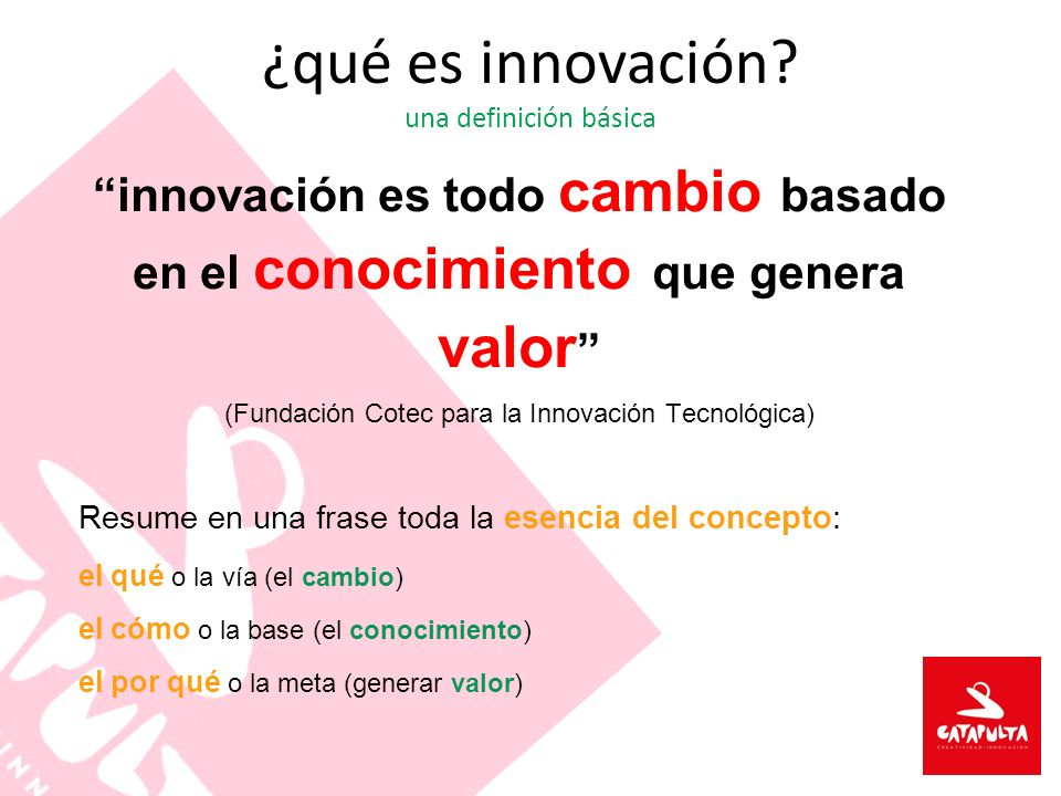 ¿qué es innovación? una definición básica innovación es todo cambio basado en el conocimiento que genera valor (Fundación Cotec para la Innovación Tec