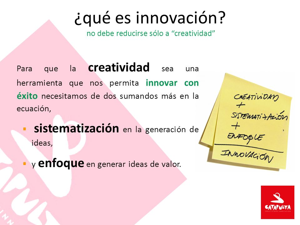 Para que la creatividad sea una herramienta que nos permita innovar con éxito necesitamos de dos sumandos más en la ecuación, sistematización en la generación de ideas, y enfoque en generar ideas de valor.