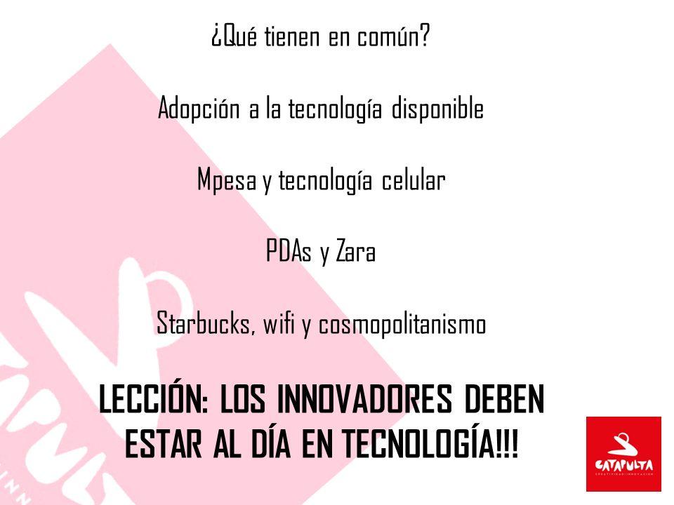 ¿Qué tienen en común? Adopción a la tecnología disponible Mpesa y tecnología celular PDAs y Zara Starbucks, wifi y cosmopolitanismo LECCIÓN: LOS INNOV