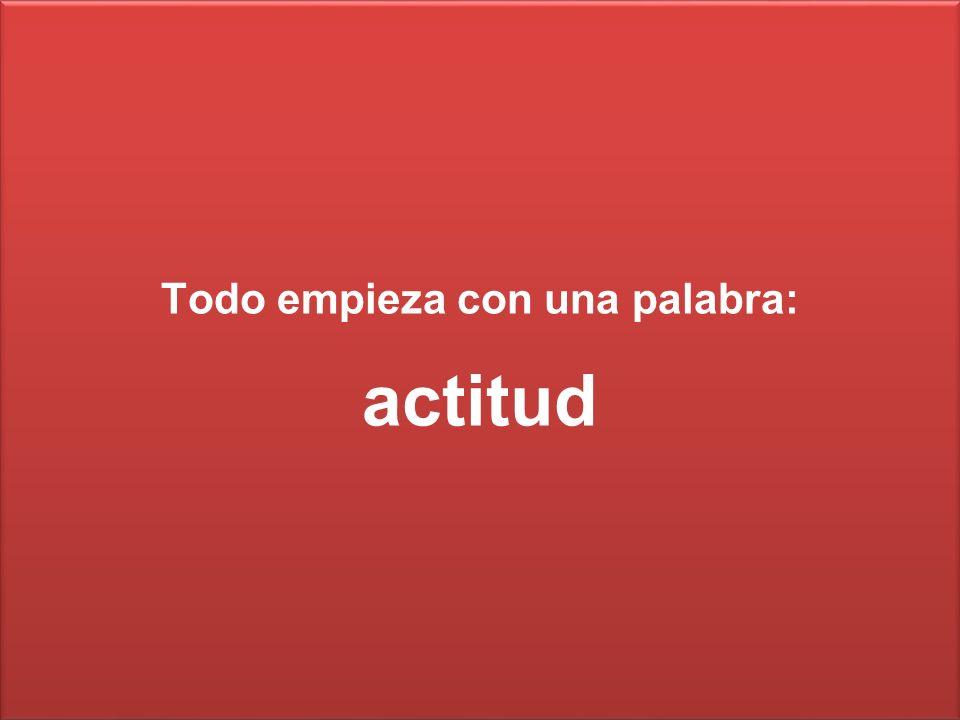 Todo empieza con una palabra: actitud Todo empieza con una palabra: actitud