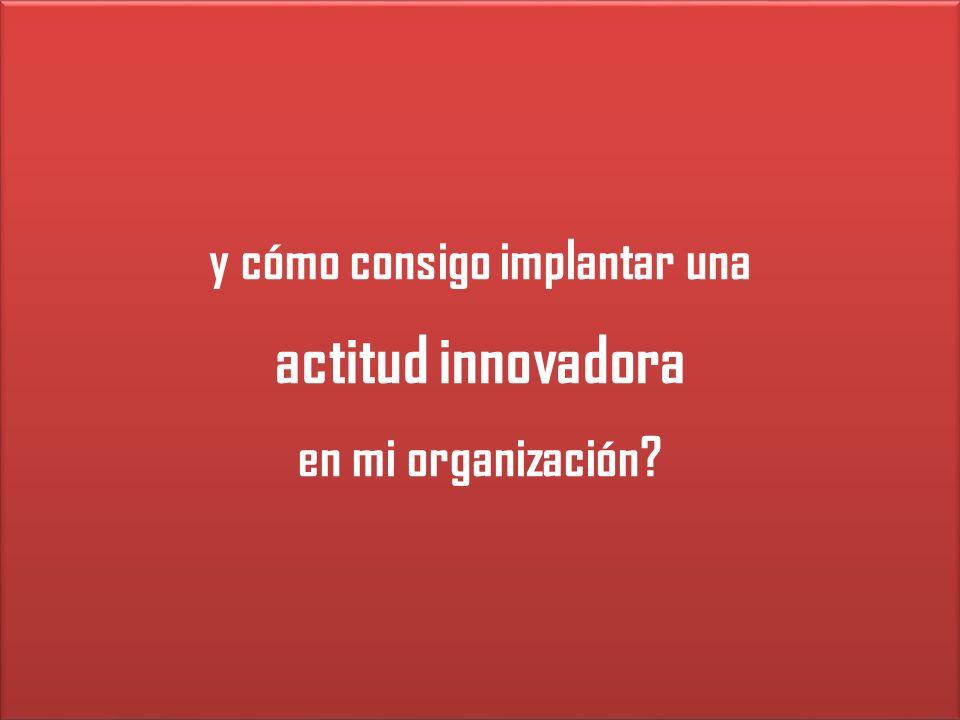 y cómo consigo implantar una actitud innovadora en mi organización.