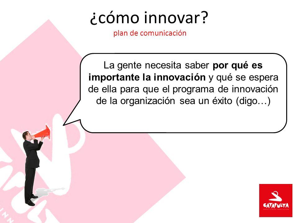 ¿cómo innovar? plan de comunicación La gente necesita saber por qué es importante la innovación y qué se espera de ella para que el programa de innova