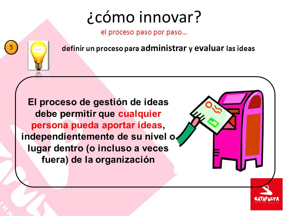 ¿cómo innovar? el proceso paso por paso… definir un proceso para administrar y evaluar las ideas 5 El proceso de gestión de ideas debe permitir que cu