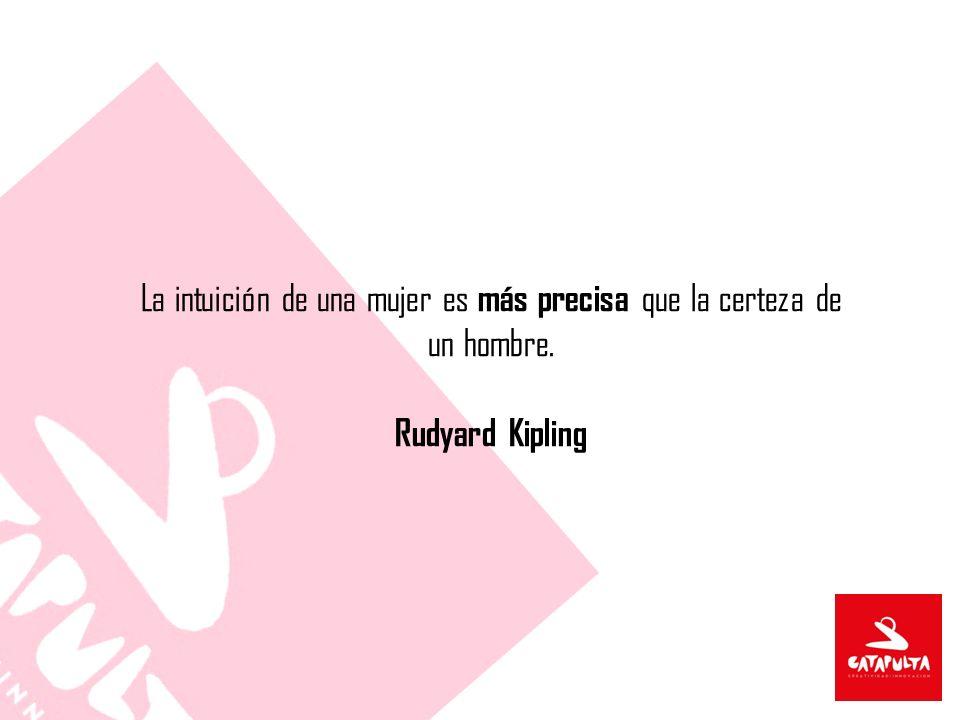 La intuición de una mujer es más precisa que la certeza de un hombre. Rudyard Kipling