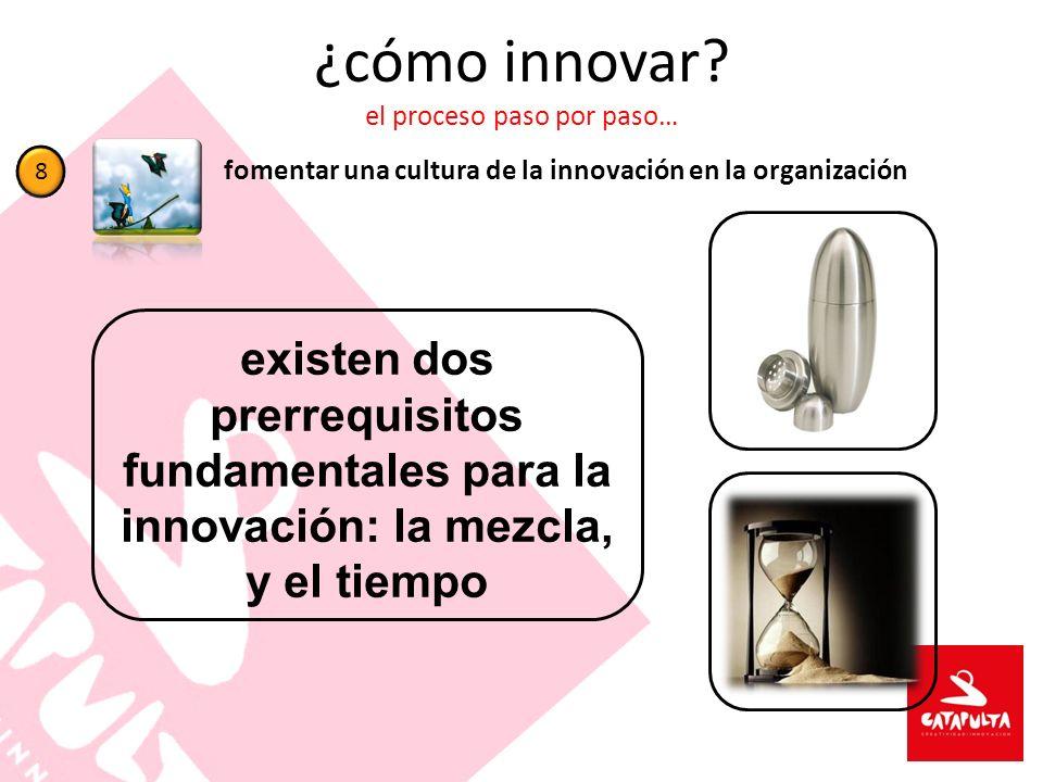 ¿cómo innovar? el proceso paso por paso… fomentar una cultura de la innovación en la organización 8 existen dos prerrequisitos fundamentales para la i