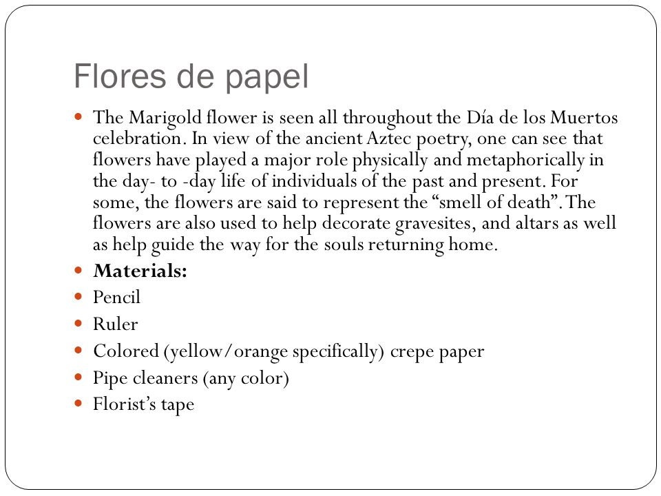 Flores de papel The Marigold flower is seen all throughout the Día de los Muertos celebration. In view of the ancient Aztec poetry, one can see that f