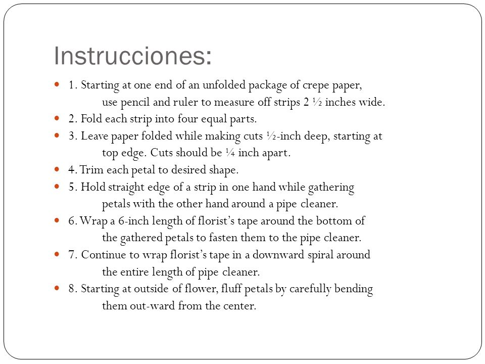 Instrucciones: 1. Starting at one end of an unfolded package of crepe paper, use pencil and ruler to measure off strips 2 ½ inches wide. 2. Fold each