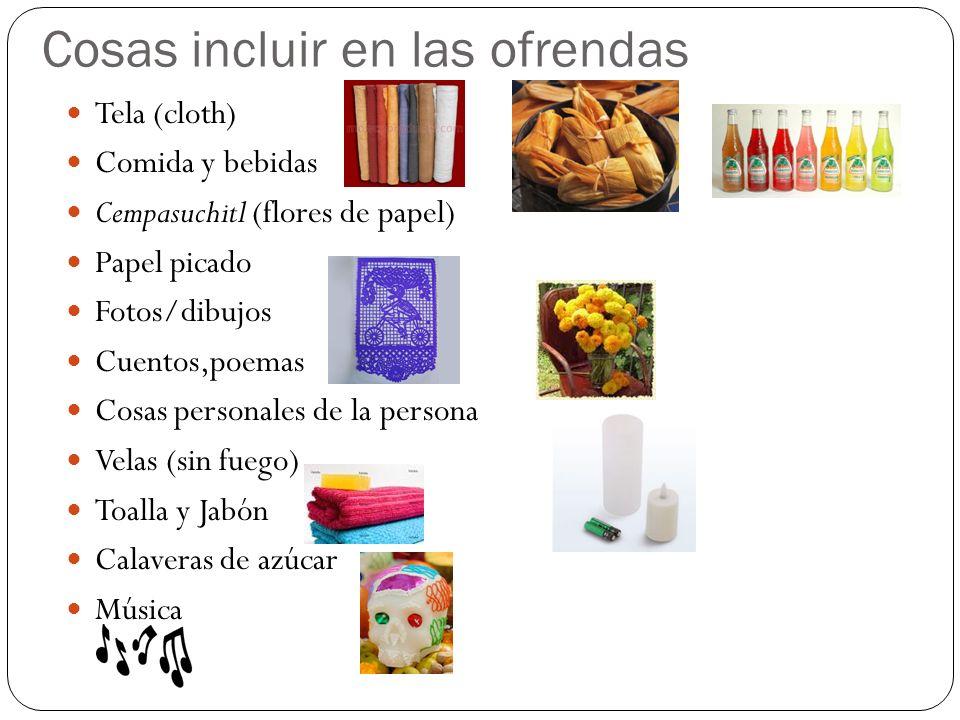 Cosas incluir en las ofrendas Tela (cloth) Comida y bebidas Cempasuchitl (flores de papel) Papel picado Fotos/dibujos Cuentos,poemas Cosas personales