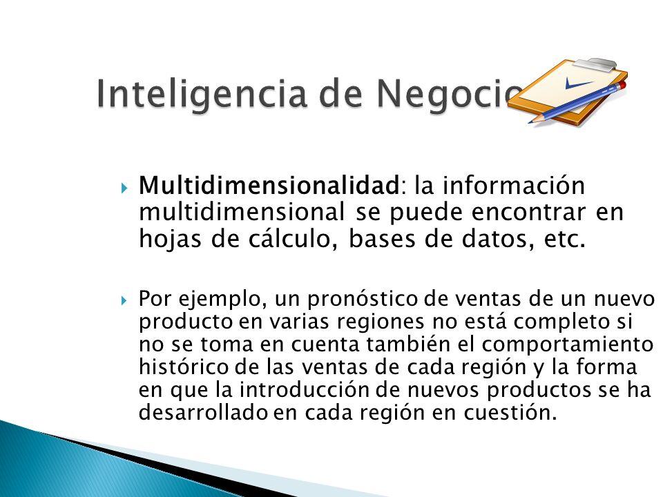 Inteligencia de Negocios Multidimensionalidad: la información multidimensional se puede encontrar en hojas de cálculo, bases de datos, etc. Por ejempl