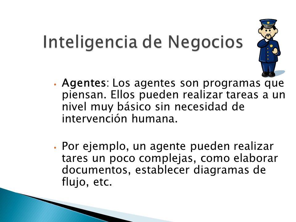 Inteligencia de Negocios Agentes: Los agentes son programas que piensan. Ellos pueden realizar tareas a un nivel muy básico sin necesidad de intervenc