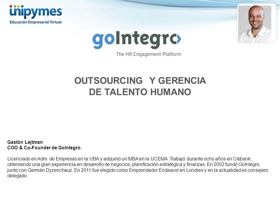 OUTSOURCING Y GERENCIA DE TALENTO HUMANO Gastón Lejtman COO & Co-Founder de GoIntegro. Licenciado en Adm. de Empresas en la UBA y adquirió un MBA en l