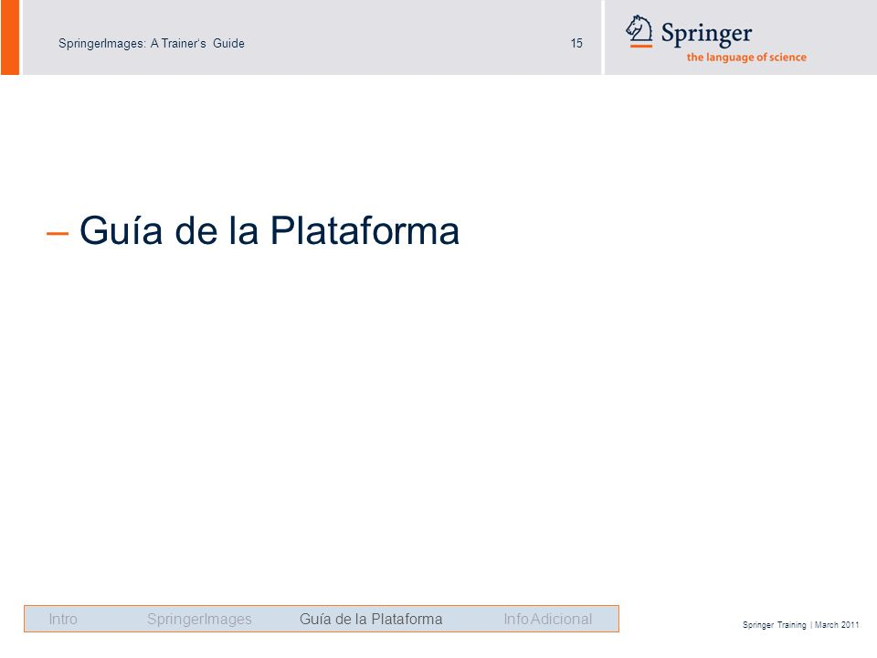 SpringerImages: A Trainers Guide15 Springer Training | March 2011 – Guía de la Plataforma Intro SpringerImages Guía de la Plataforma Info Adicional
