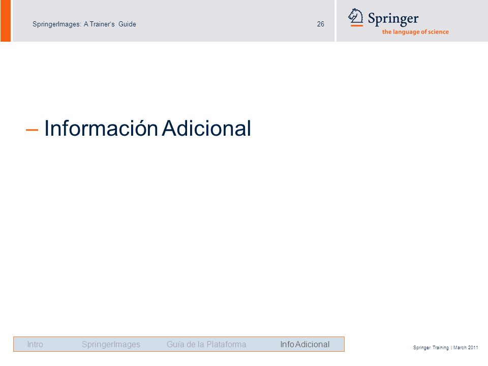 SpringerImages: A Trainers Guide26 Springer Training | March 2011 – Información Adicional Intro SpringerImages Guía de la Plataforma Info Adicional