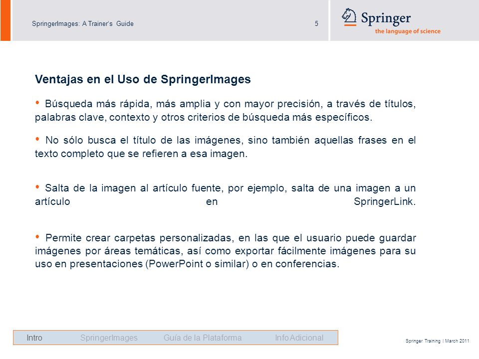 SpringerImages: A Trainers Guide5 Springer Training | March 2011 Ventajas en el Uso de SpringerImages Búsqueda más rápida, más amplia y con mayor prec