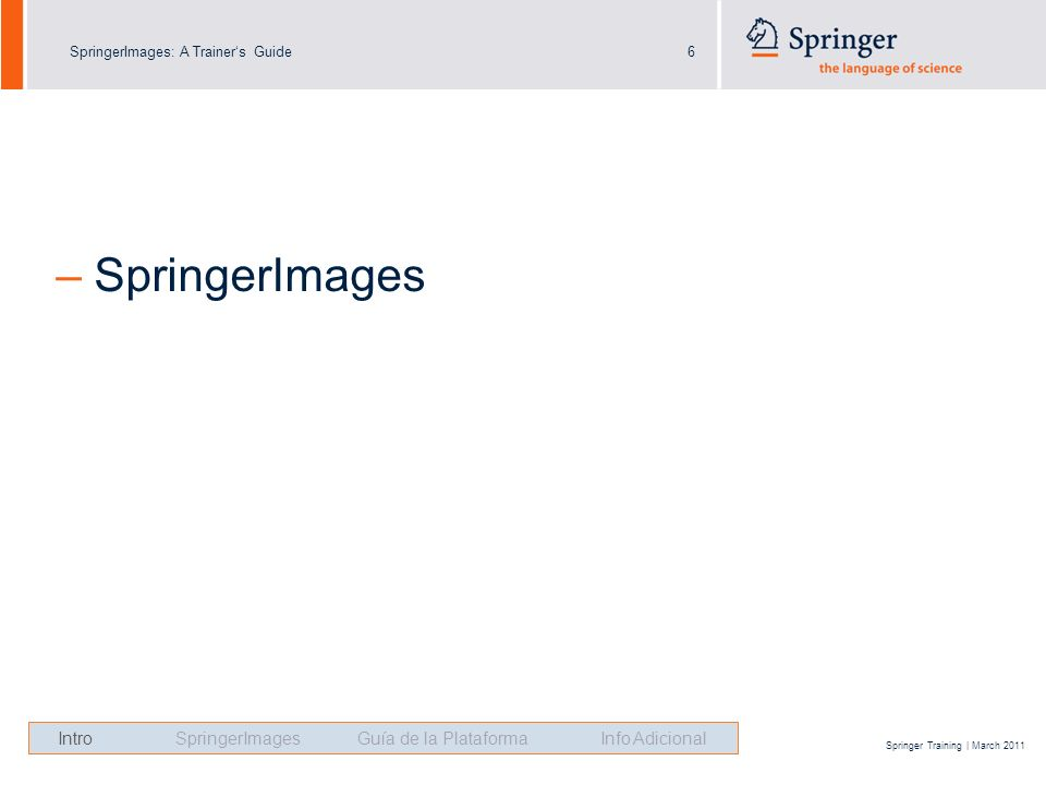 SpringerImages: A Trainers Guide6 Springer Training | March 2011 – SpringerImages Intro SpringerImages Guía de la Plataforma Info Adicional