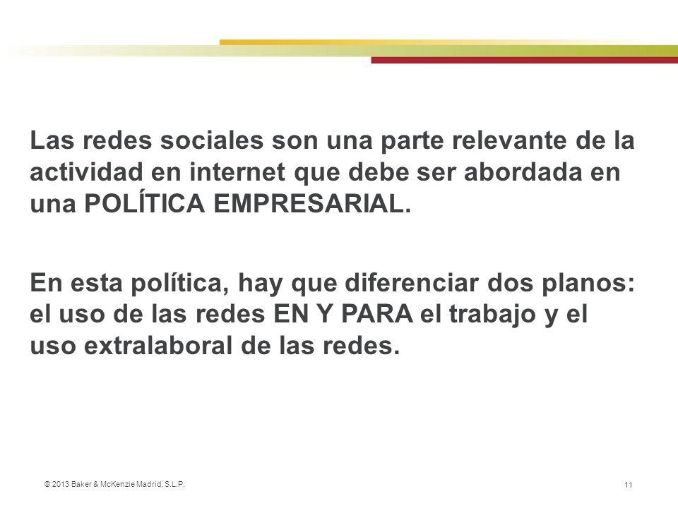 © 2013 Baker & McKenzie Madrid, S.L.P. 11 Las redes sociales son una parte relevante de la actividad en internet que debe ser abordada en una POLÍTICA