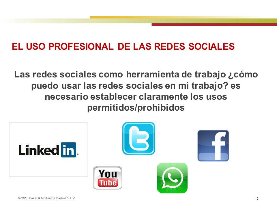 © 2013 Baker & McKenzie Madrid, S.L.P. 12 EL USO PROFESIONAL DE LAS REDES SOCIALES Las redes sociales como herramienta de trabajo ¿cómo puedo usar las