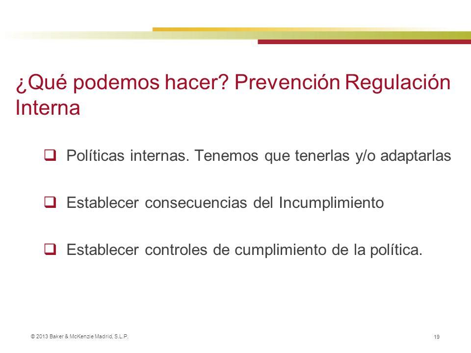 © 2013 Baker & McKenzie Madrid, S.L.P. 19 Políticas internas. Tenemos que tenerlas y/o adaptarlas Establecer consecuencias del Incumplimiento Establec