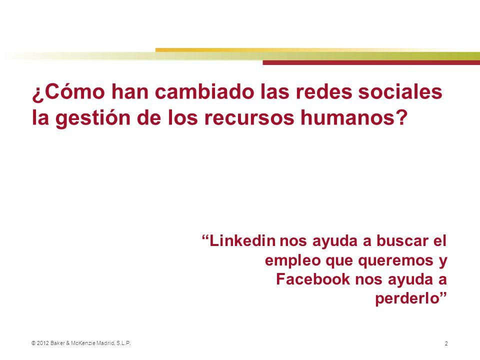 © 2012 Baker & McKenzie Madrid, S.L.P. 2 ¿Cómo han cambiado las redes sociales la gestión de los recursos humanos? Linkedin nos ayuda a buscar el empl