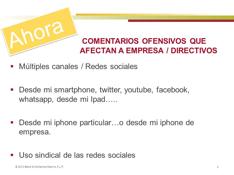 © 2013 Baker & McKenzie Madrid, S.L.P. 3 Múltiples canales / Redes sociales Desde mi smartphone, twitter, youtube, facebook, whatsapp, desde mi Ipad….