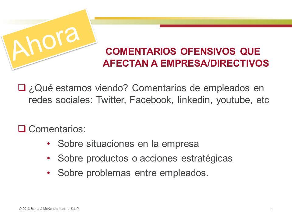 © 2013 Baker & McKenzie Madrid, S.L.P. 8 COMENTARIOS OFENSIVOS QUE AFECTAN A EMPRESA/DIRECTIVOS ¿Qué estamos viendo? Comentarios de empleados en redes