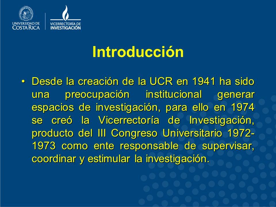 Introducción Desde la creación de la UCR en 1941 ha sido una preocupación institucional generar espacios de investigación, para ello en 1974 se creó la Vicerrectoría de Investigación, producto del III Congreso Universitario 1972- 1973 como ente responsable de supervisar, coordinar y estimular la investigación.Desde la creación de la UCR en 1941 ha sido una preocupación institucional generar espacios de investigación, para ello en 1974 se creó la Vicerrectoría de Investigación, producto del III Congreso Universitario 1972- 1973 como ente responsable de supervisar, coordinar y estimular la investigación.