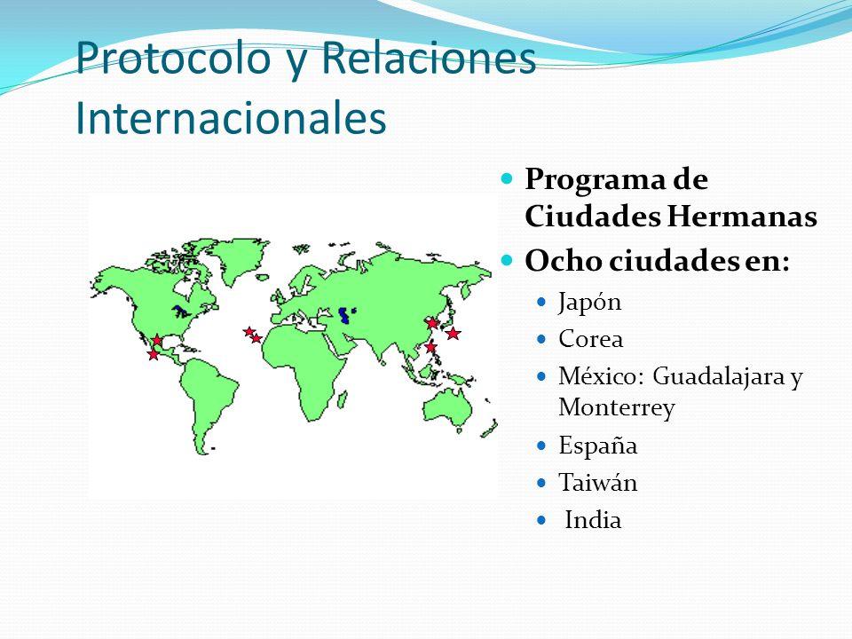 Protocolo y Relaciones Internacionales Programa de Ciudades Hermanas Ocho ciudades en: Japón Corea México: Guadalajara y Monterrey España Taiwán India