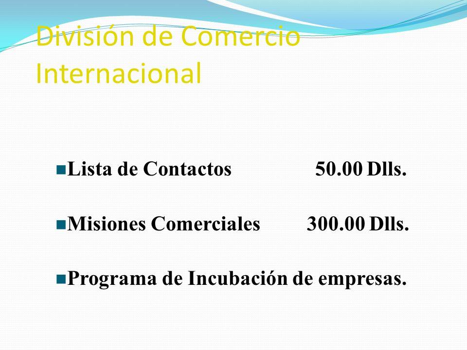 División de Comercio Internacional n Lista de Contactos 50.00 Dlls. n Misiones Comerciales 300.00 Dlls. n Programa de Incubación de empresas.