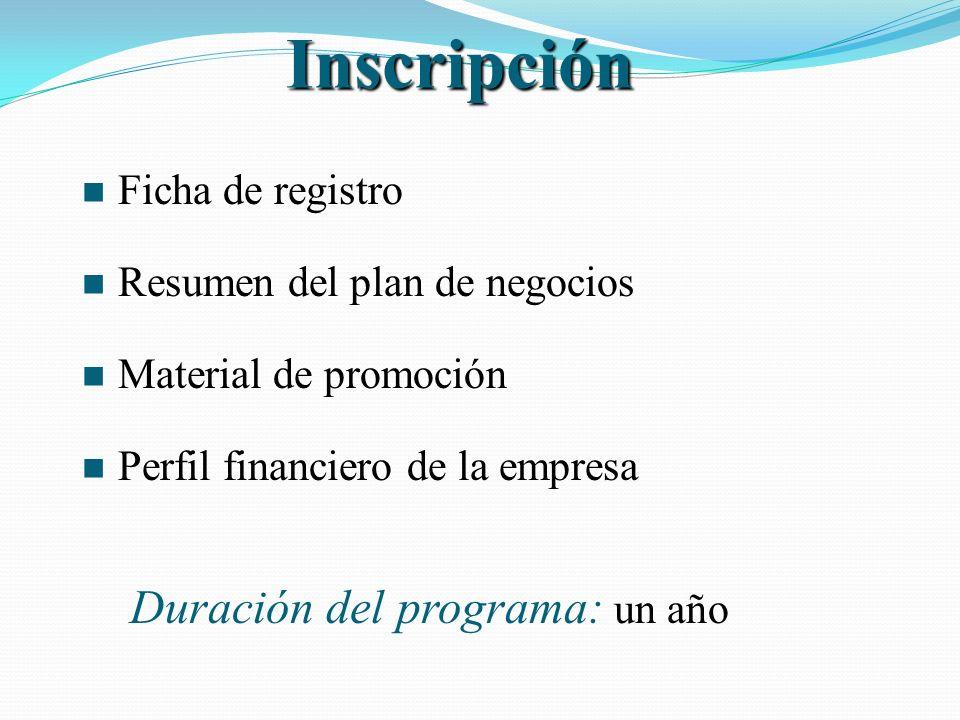 n Ficha de registro n Resumen del plan de negocios n Material de promoción n Perfil financiero de la empresa Duración del programa: un año Inscripción