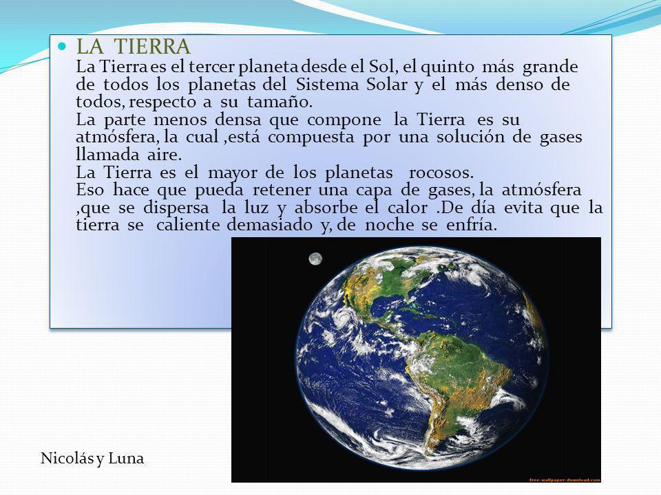 LA TIERRA La Tierra es el tercer planeta desde el Sol, el quinto más grande de todos los planetas del Sistema Solar y el más denso de todos, respecto a su tamaño.